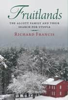 Fruitlands: The Alcott Family and Their Search for Utopia ebook by Richard Francis