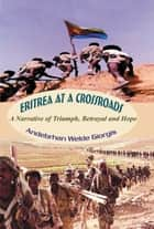 Eritrea at a Crossroads - A Narrative of Triumph, Betrayal and Hope ebook by Andebrhan Welde Giorgis
