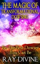 The Magic of Transformational Dowsing ebook by Ray Divine