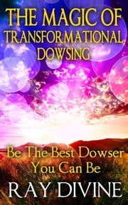 The Magic of Transformational Dowsing - Be the Best Dowser You Can Be ebook by Ray Divine