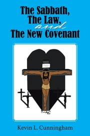 The Sabbath, The Law, and The New Covenant ebook by Kevin L. Cunningham
