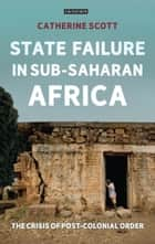 State Failure in Sub-Saharan Africa - The Crisis of Post-Colonial Order eBook by Catherine Scott