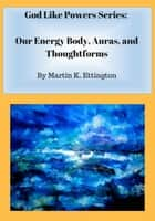 Our Energy Body, Auras, and Thoughtforms ebook by Martin Ettington