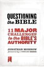 Questioning the Bible - 11 Major Challenges to the Bible's Authority ebook by Jonathan Morrow