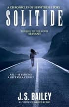 Solitude - The Chronicles of Servitude, #0 ebook by J. S. Bailey