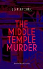 THE MIDDLE TEMPLE MURDER (British Mystery Classic) - Crime Thriller ebook by J. S. Fletcher