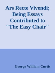 "Ars Recte Vivendi; Being Essays Contributed to ""The Easy Chair"" ebook by George William Curtis"