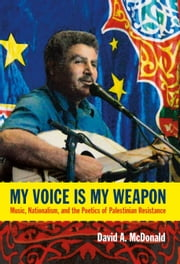 My Voice Is My Weapon - Music, Nationalism, and the Poetics of Palestinian Resistance ebook by David A. McDonald