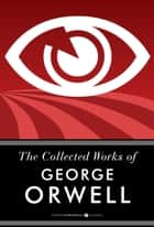 The Collected Works Of George Orwell 電子書籍 by George Orwell