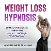 Weight Loss Hypnosis - 30 Minute Affirmations Meditation to Help You Lose Weight While You Sleep audiobook by Mindfulness Training