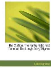 The Station; The Party Fight And Funeral; The Lough Derg Pilgrim ebook by William Carleton