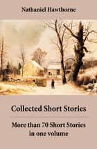Collected Short Stories: More than 70 Short Stories in one volume - Twice-Told Tales + Mosses from an Old Manse, and other stories + The Snow Image and other stories ebook by Nathaniel  Hawthorne