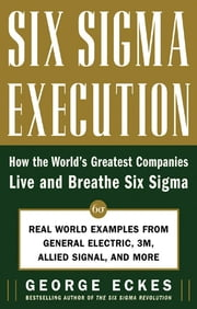 Six Sigma Execution - How the World's Greatest Companies Live and Breathe Six Sigma ebook by George Eckes