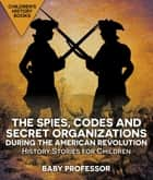 The Spies, Codes and Secret Organizations during the American Revolution - History Stories for Children | Children's History Books ebook by Baby Professor