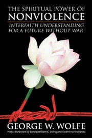 The Spiritual Power of Nonviolence - Interfaith Understanding for a Future Without War ebook by George W. Wolfe