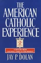 The American Catholic Experience ebook by Jay P. Dolan
