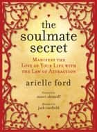 The Soulmate Secret - Manifest the Love of Your Life with the Law of Attraction ebook by Arielle Ford