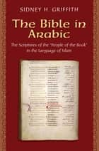 The Bible in Arabic - The Scriptures of the 'People of the Book' in the Language of Islam ebook by Sidney H. Griffith