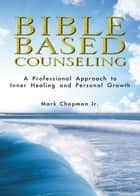 Bible Based Counseling: A Professional Approach to Inner Healing and Personal Growth ebook by Mark Chapman