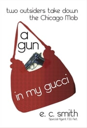 A Gun in My Gucci: Two Outsiders Take Down the Chicago Mob. ebook by EC Smith