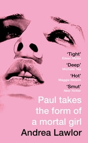 Paul Takes the Form of A Mortal Girl eBook by Andrea Lawlor