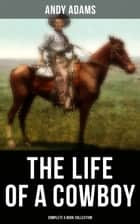 The Life of a Cowboy: Complete 5 Book Collection - True Life Tales of Texas Cowboys and Adventure Novels ebook by Andy Adams