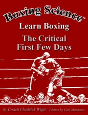 Boxing Science: Learn Boxing - The Critical First Few Days ebook by Chadrick Wigle
