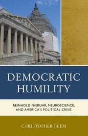 Democratic Humility - Reinhold Niebuhr, Neuroscience, and America's Political Crisis ebook by Christopher Beem