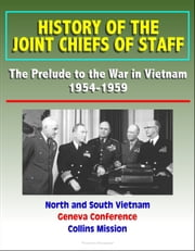 History of the Joint Chiefs of Staff: The Prelude to the War in Vietnam 1954-1959 - North and South Vietnam, Geneva Conference, Collins Mission ebook by Progressive Management