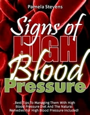 Signs Of High Blood Pressure: Best Tips To Managing Them With High Blood Pressure Diet And The Natural Remedies For High Blood Pressure Included! ebook by Pamela Stevens