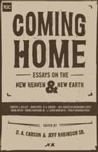 Coming Home - Essays on the New Heaven and New Earth ebook by D. A. Carson, C. Jeffrey Robinson Sr., Timothy J. Keller,...