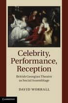 Celebrity, Performance, Reception - British Georgian Theatre as Social Assemblage ebook by David Worrall