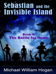 Sebastian and the Invisible Island, Book 4: The Battle for Home ebook by Michael Hogan