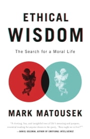 Ethical Wisdom - The Search for a Moral Life ebook by Mark Matousek