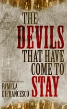 The Devils That Have Come To Stay ebook by Pamela DiFrancesco