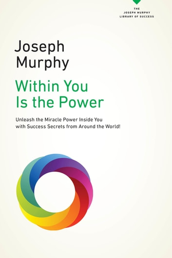 Within You Is the Power - Unleash the Miricle Power Inside You with Success Secrets from Around the World! ebook by Joseph Murphy