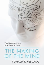 The Making of the Mind - The Neuroscience of Human Nature ebook by Ronald T. Kellogg