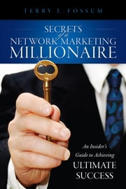 Secrets Of A Network Marketing Millionaire - An Insider's Guide to Achieving Ultimate Success ebook by Terry L. Fossum