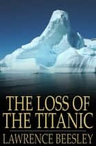 The Loss Of The Titanic: Written By One Of The Survivors ebook by Lawrence Beesley