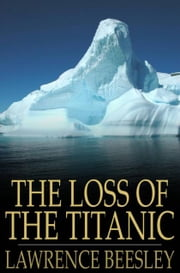 The Loss Of The Titanic: Written By One Of The Survivors - Written by One of the Survivors ebook by Lawrence Beesley