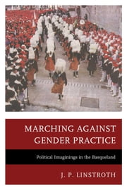 Marching against Gender Practice - Political Imaginings in the Basqueland ebook by J. P. Linstroth