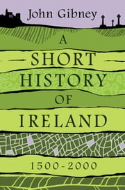 A Short History of Ireland, 1500-2000 ebook by John Gibney