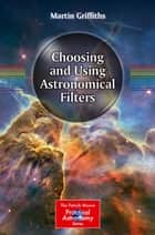 Choosing and Using Astronomical Filters ebook by Martin Griffiths