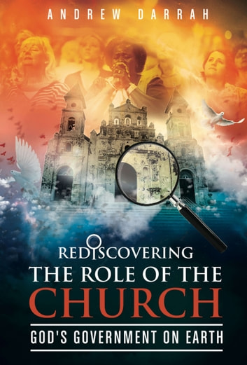 Rediscovering the Role of the Church - God's Government on Earth ebook by Andrew Darrah