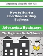How to Start a Shorthand Writing Business (Beginners Guide) ebook by Frederica Gable
