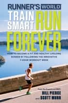Runner's World Train Smart, Run Forever - How to Become a Fit and Healthy Lifelong Runner by Following The Innovative 7-Hour Workout Week ebook by Bill Pierce, Scott Murr, Editors of Runner's World Maga