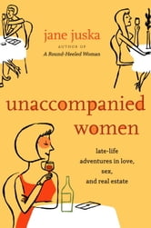 Unaccompanied Women - Late-Life Adventures in Love, Sex, and Real Estate ebook by Jane Juska