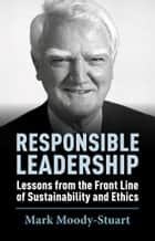Responsible Leadership - Lessons From the Front Line of Sustainability and Ethics ebook by Mark Moody-Stuart