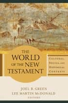 World of the New Testament, The ebook by Joel B. Green,Lee Martin McDonald