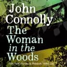 The Woman in the Woods - A Charlie Parker Thriller: 16. From the No. 1 Bestselling Author of A Game of Ghosts audiobook by John Connolly